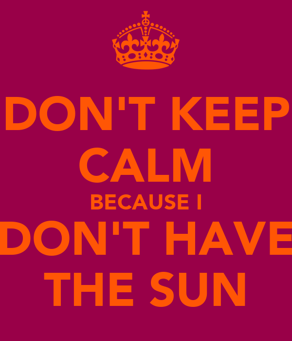DON'T KEEP CALM BECAUSE I DON'T HAVE THE SUN