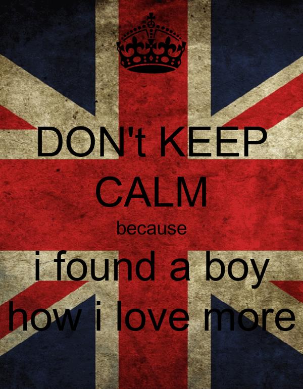 DON't KEEP CALM because i found a boy how i love more