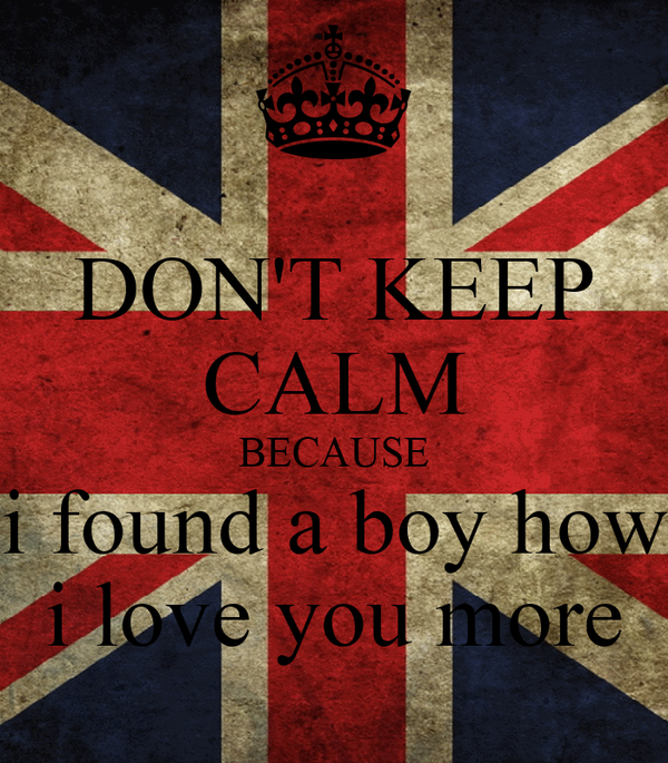 DON'T KEEP CALM BECAUSE i found a boy how i love you more