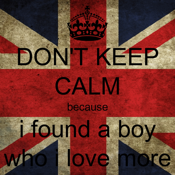 DON'T KEEP CALM because i found a boy who i love more