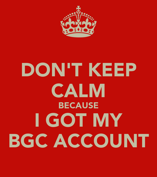 DON'T KEEP CALM BECAUSE I GOT MY BGC ACCOUNT
