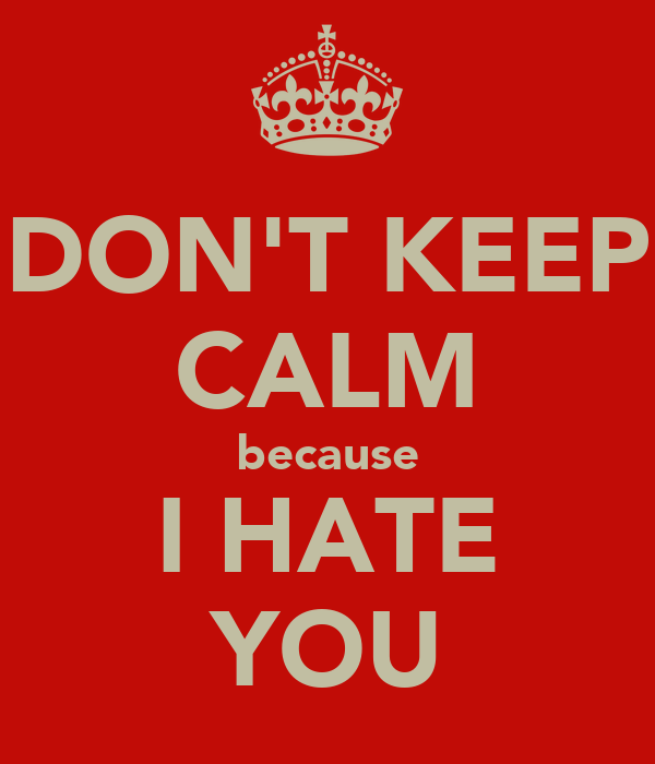 DON'T KEEP CALM because I HATE YOU