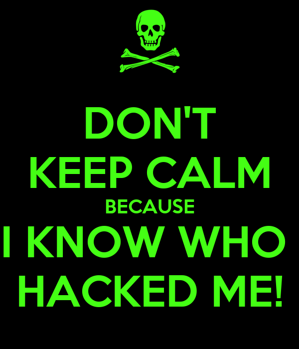DON'T KEEP CALM BECAUSE I KNOW WHO  HACKED ME!