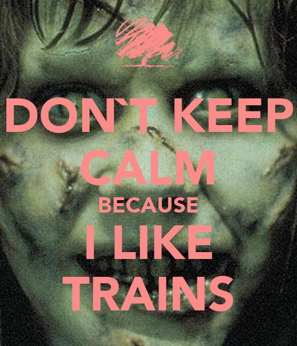 DON`T KEEP CALM BECAUSE I LIKE TRAINS