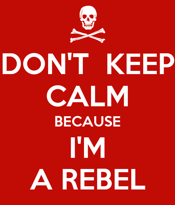 DON'T  KEEP CALM BECAUSE I'M A REBEL