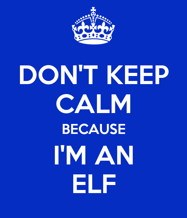 DON'T KEEP CALM BECAUSE I'M AN ELF