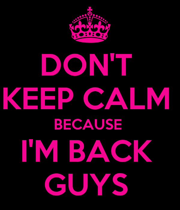 DON'T  KEEP CALM  BECAUSE  I'M BACK  GUYS
