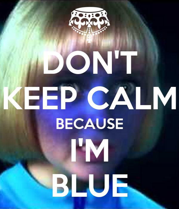 DON'T KEEP CALM BECAUSE I'M BLUE