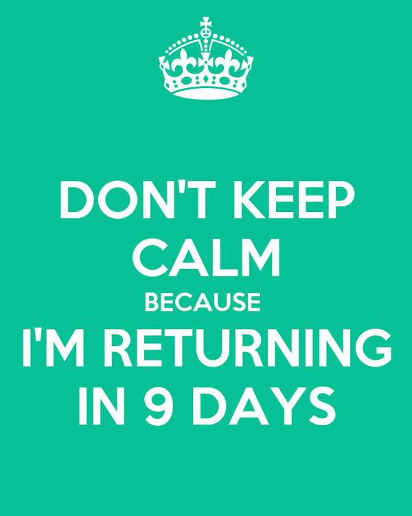 DON'T KEEP CALM BECAUSE   I'M RETURNING  IN 9 DAYS