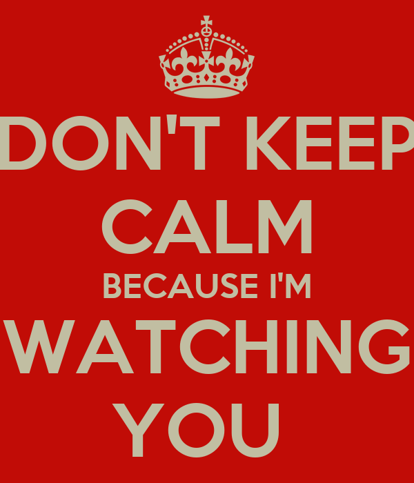 DON'T KEEP CALM BECAUSE I'M WATCHING YOU