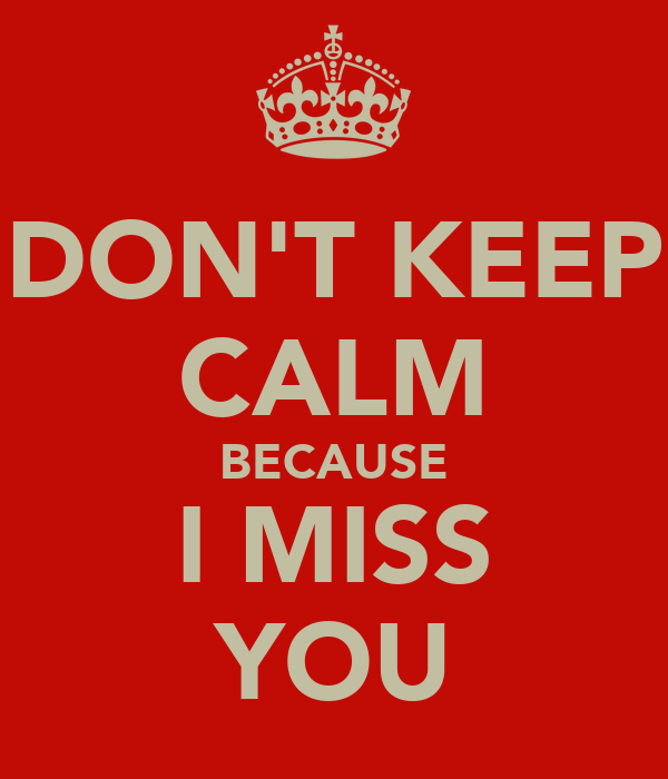 DON'T KEEP CALM BECAUSE I MISS YOU