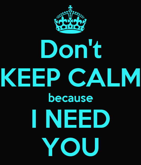 Don't KEEP CALM because I NEED YOU
