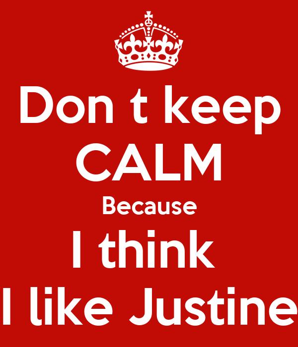 Don t keep CALM Because I think  I like Justine