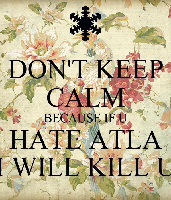 DON'T KEEP CALM BECAUSE IF U HATE ATLA I WILL KILL U