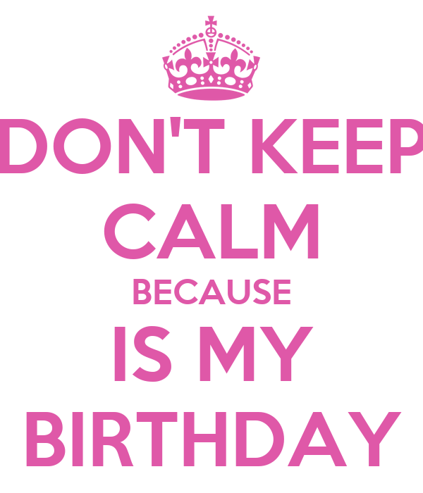 DON'T KEEP CALM BECAUSE IS MY BIRTHDAY