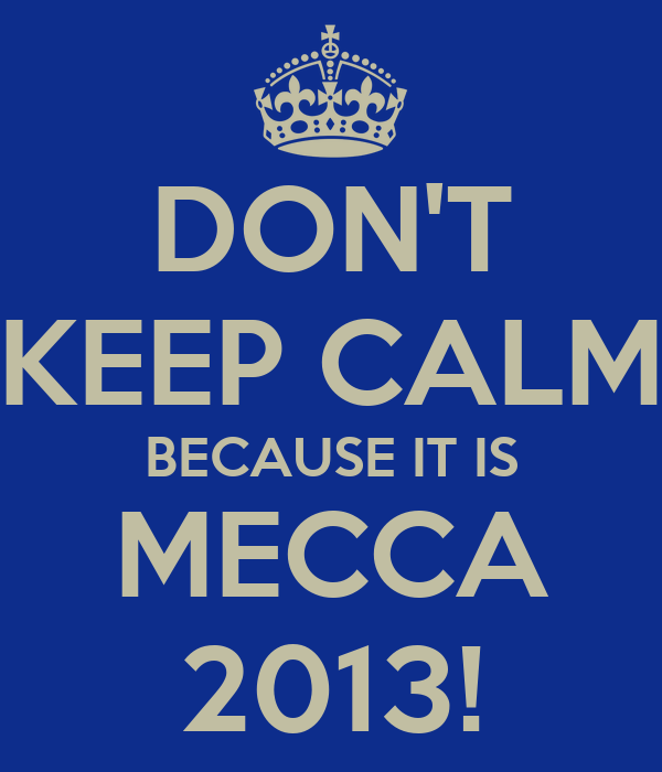 DON'T KEEP CALM BECAUSE IT IS MECCA 2013!