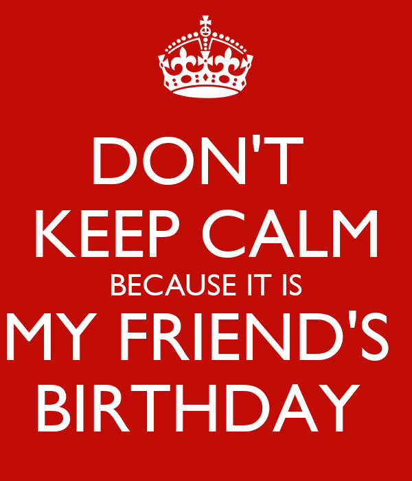 DON'T  KEEP CALM BECAUSE IT IS MY FRIEND'S  BIRTHDAY