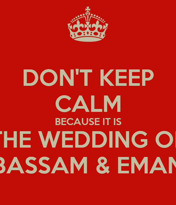 DON'T KEEP CALM BECAUSE IT IS THE WEDDING OF BASSAM & EMAN