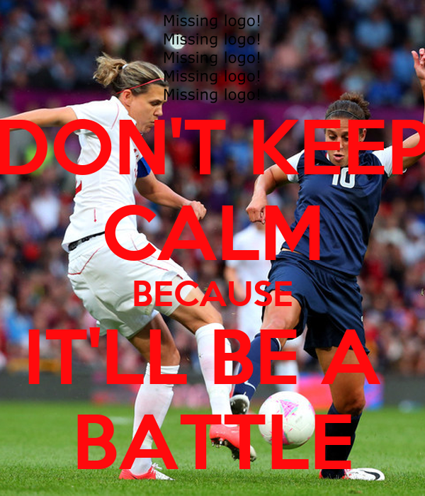 DON'T KEEP CALM BECAUSE IT'LL BE A  BATTLE