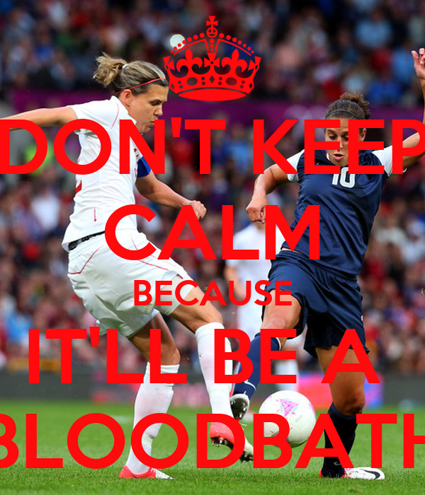 DON'T KEEP CALM BECAUSE IT'LL BE A  BLOODBATH