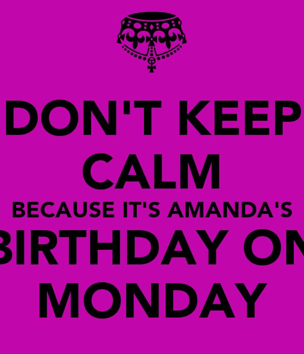 DON'T KEEP CALM BECAUSE IT'S AMANDA'S BIRTHDAY ON MONDAY
