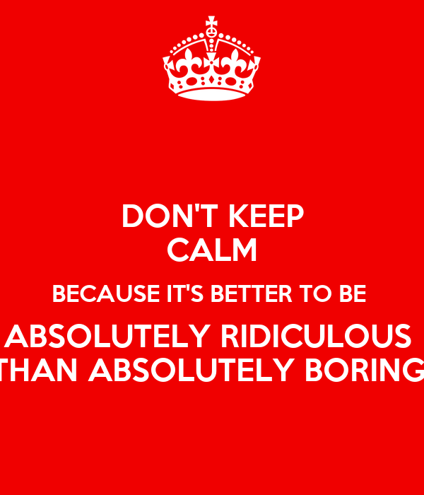 DON'T KEEP CALM BECAUSE IT'S BETTER TO BE  ABSOLUTELY RIDICULOUS  THAN ABSOLUTELY BORING