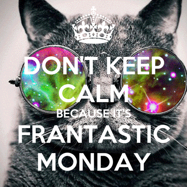 DON'T KEEP CALM BECAUSE IT'S FRANTASTIC MONDAY