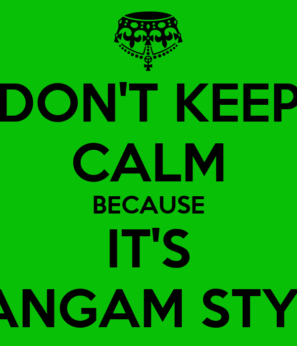 DON'T KEEP CALM BECAUSE IT'S GANGAM STYLE