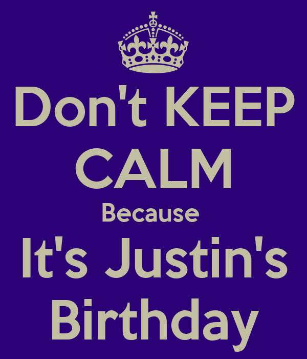 Don't KEEP CALM Because  It's Justin's  Birthday
