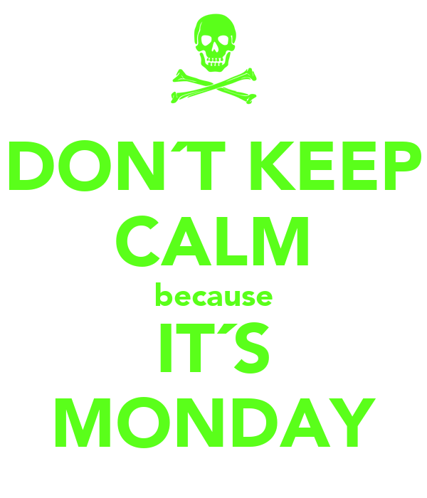 DON´T KEEP CALM because IT´S MONDAY