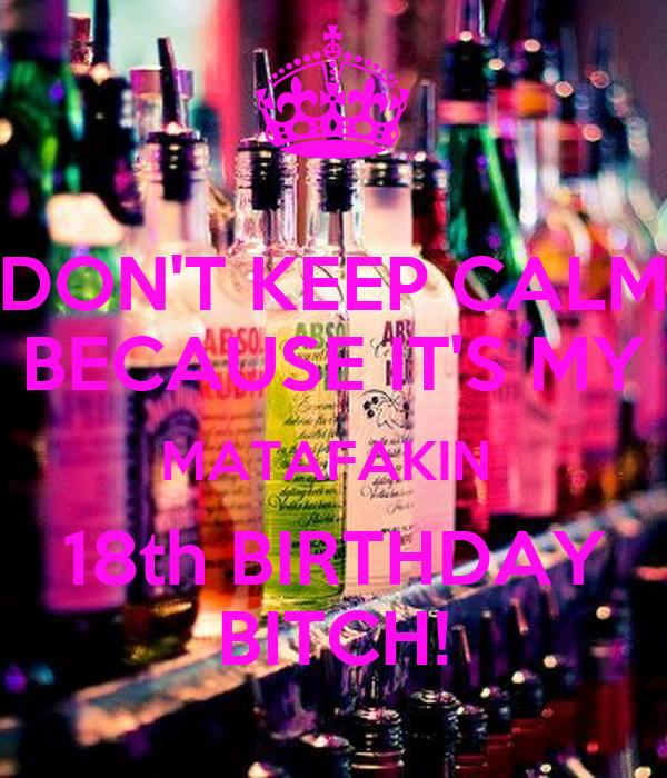 DON'T KEEP CALM BECAUSE IT'S MY MATAFAKIN  18th BIRTHDAY BITCH!