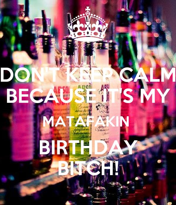 DON'T KEEP CALM BECAUSE IT'S MY MATAFAKIN  BIRTHDAY BITCH!