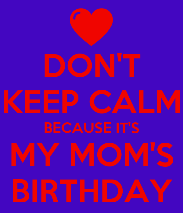 DON'T KEEP CALM BECAUSE IT'S MY MOM'S BIRTHDAY