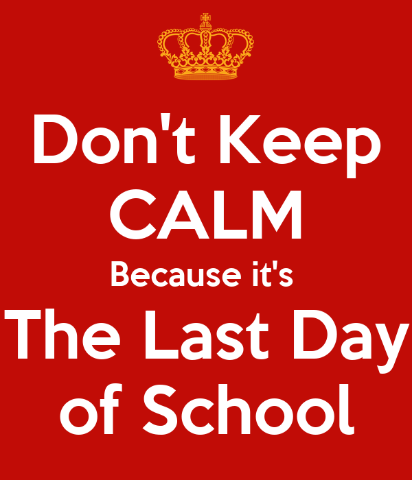 Don't Keep CALM Because it's  The Last Day of School