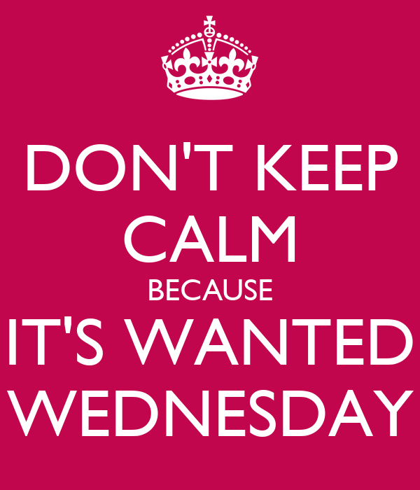 DON'T KEEP CALM BECAUSE IT'S WANTED WEDNESDAY