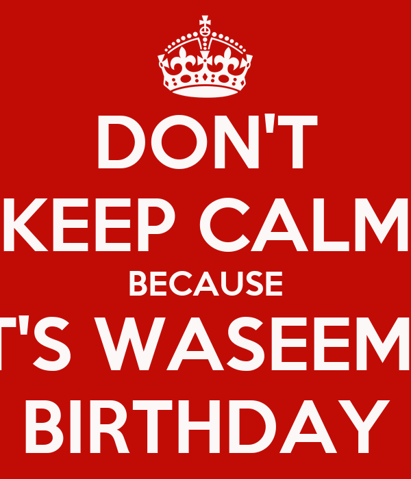 DON'T KEEP CALM BECAUSE IT'S WASEEMS BIRTHDAY