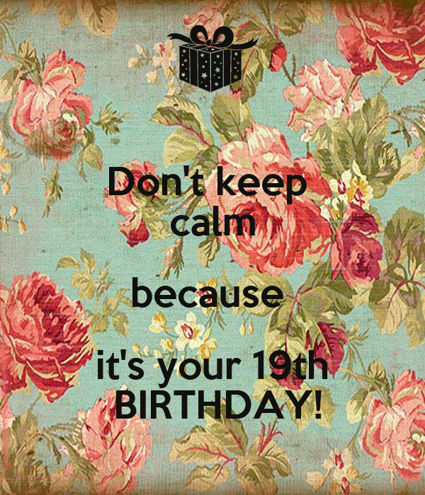Don't keep  calm because  it's your 19th  BIRTHDAY!