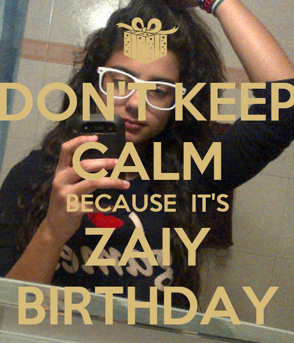 DON'T KEEP CALM BECAUSE  IT'S ZAIY BIRTHDAY