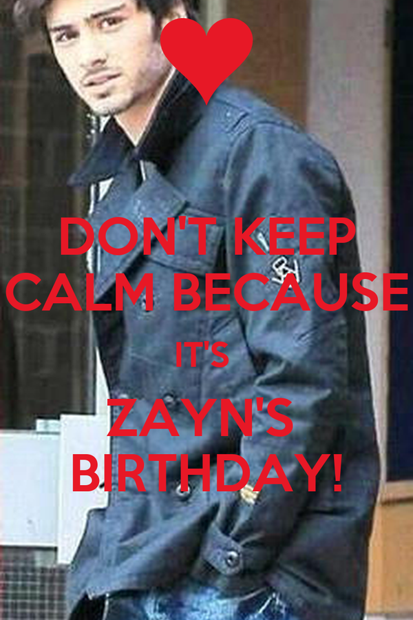 DON'T KEEP CALM BECAUSE IT'S  ZAYN'S  BIRTHDAY!