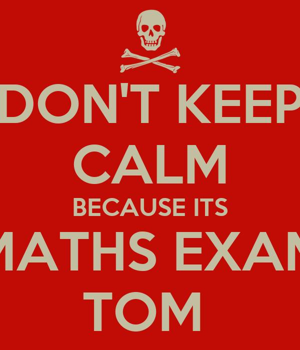 DON'T KEEP CALM BECAUSE ITS MATHS EXAM TOM