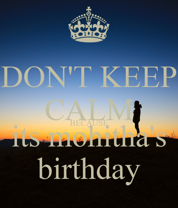 DON'T KEEP CALM BECAUSE its mohitha's birthday