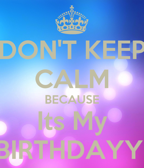 DON'T KEEP CALM BECAUSE Its My BIRTHDAYY!