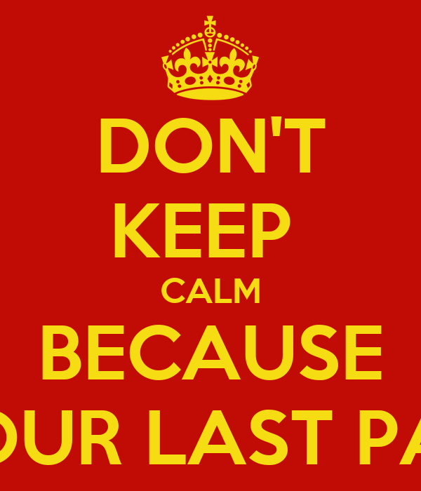 DON'T KEEP  CALM BECAUSE ITS OUR LAST PAPER