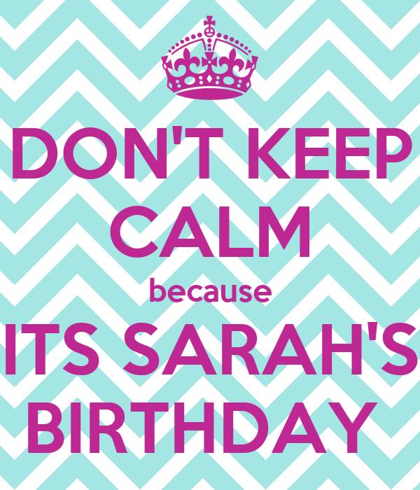DON'T KEEP CALM because ITS SARAH'S BIRTHDAY