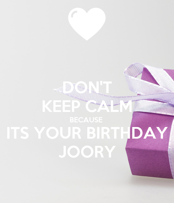 DON'T KEEP CALM BECAUSE  ITS YOUR BIRTHDAY JOORY