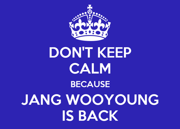 DON'T KEEP CALM BECAUSE JANG WOOYOUNG IS BACK