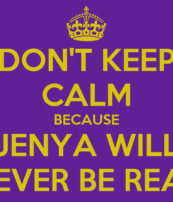 DON'T KEEP CALM BECAUSE JENYA WILL NEVER BE REAL