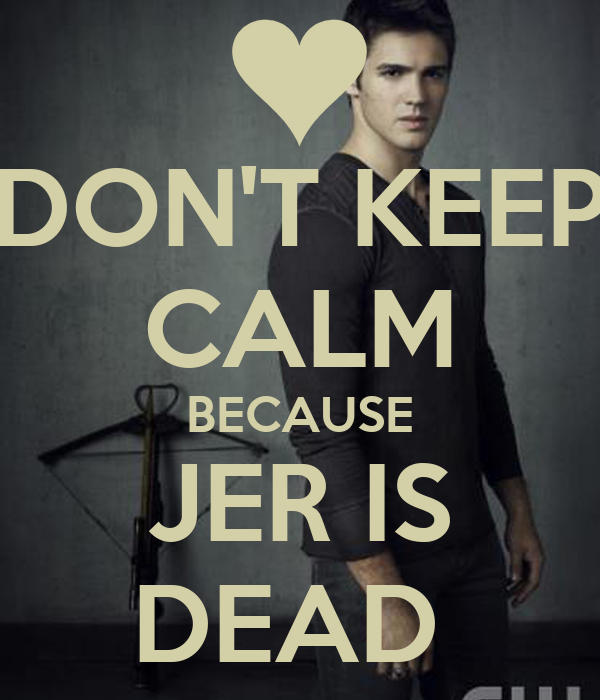 DON'T KEEP CALM BECAUSE JER IS DEAD