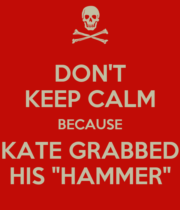 "DON'T KEEP CALM BECAUSE KATE GRABBED HIS ""HAMMER"""