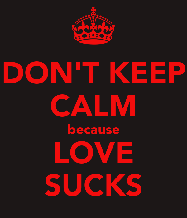 DON'T KEEP CALM because LOVE SUCKS
